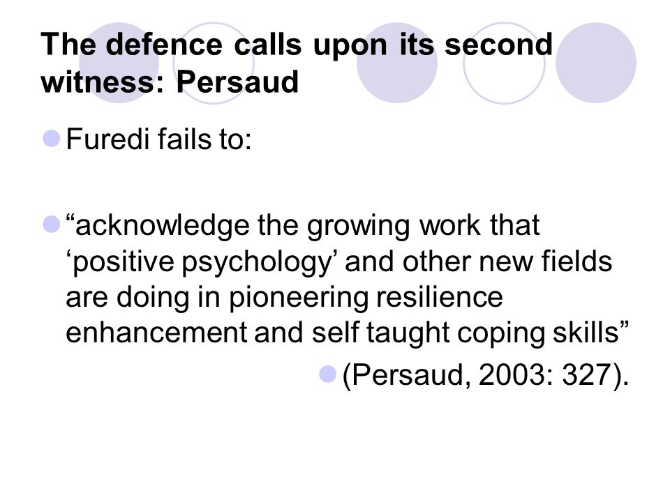 The defence calls upon its second witness: Persaud Furedi fails to: acknowledge the growing work that 'positive psychology' and other new fields are doing in pioneering resilience enhancement and self taught coping skills (Persaud, 2003: 327).