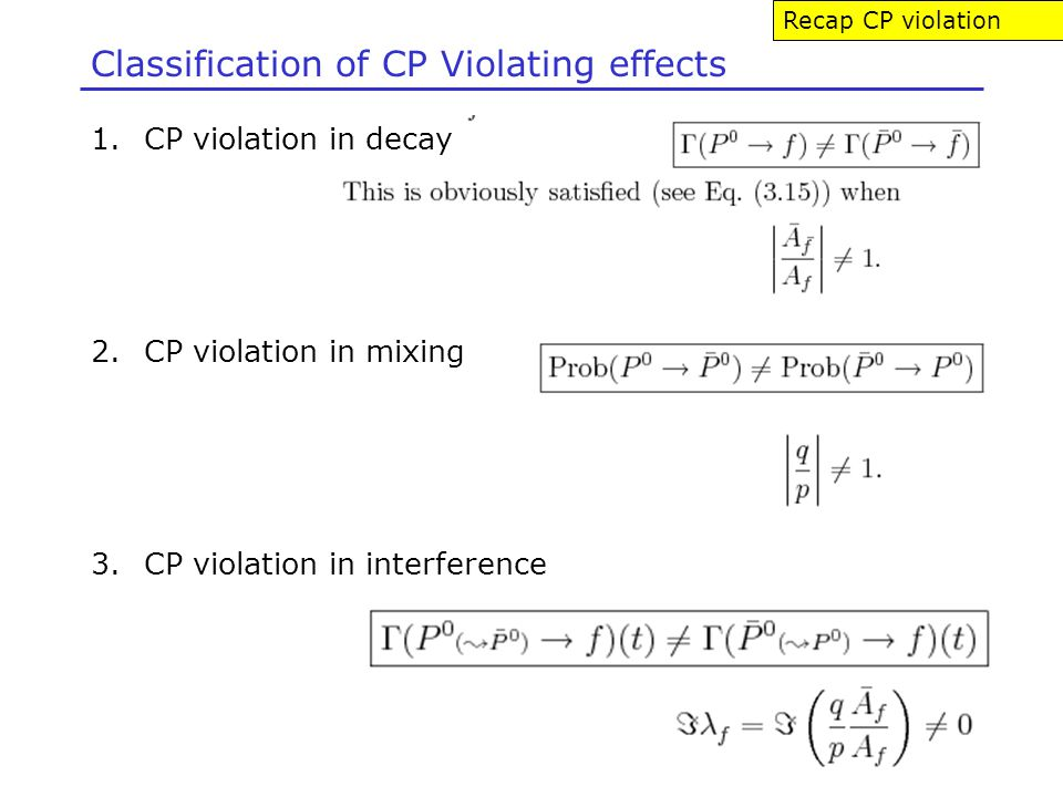 Classification of CP Violating effects 1.CP violation in decay 2.CP violation in mixing 3.CP violation in interference Recap CP violation