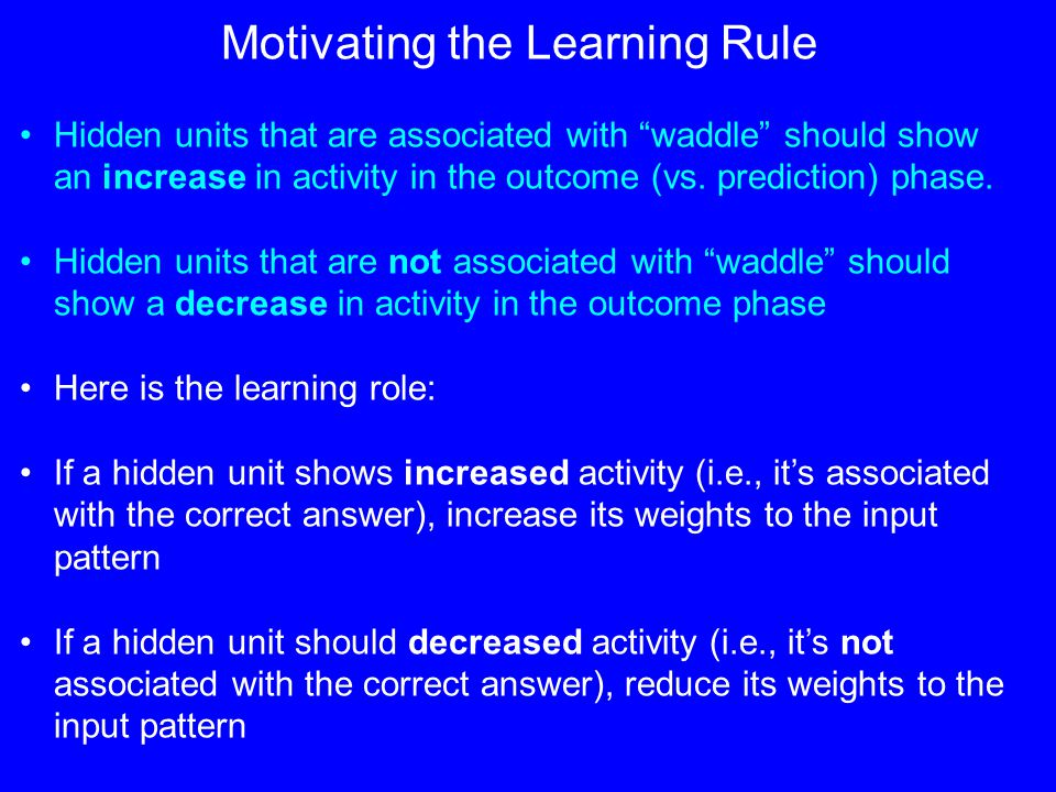 Motivating the Learning Rule Hidden units that are associated with waddle should show an increase in activity in the outcome (vs.