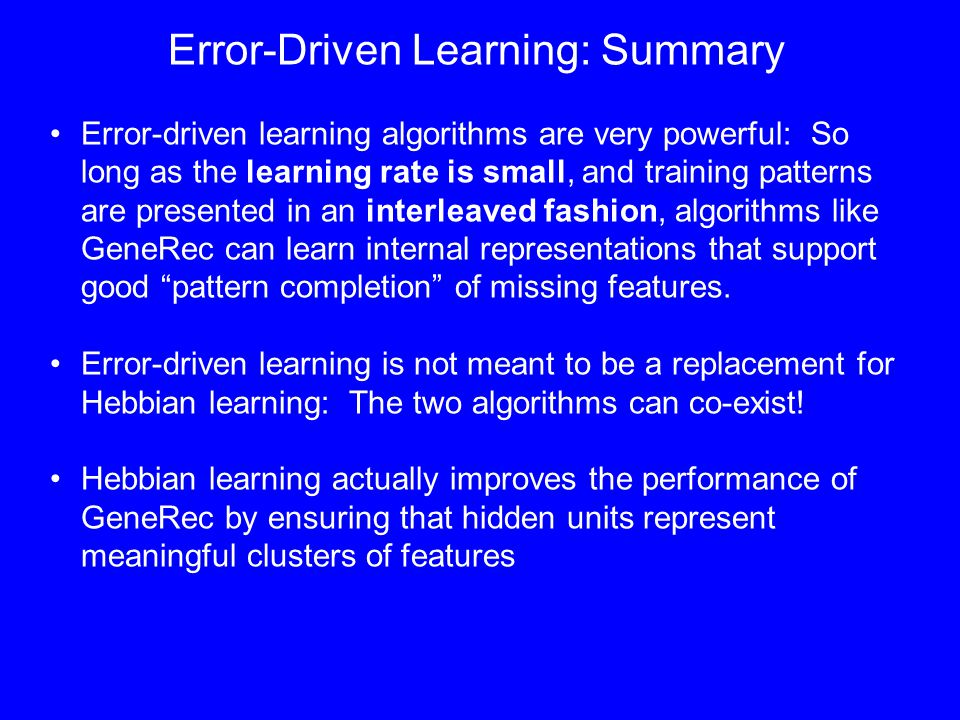 Error-Driven Learning: Summary Error-driven learning algorithms are very powerful: So long as the learning rate is small, and training patterns are presented in an interleaved fashion, algorithms like GeneRec can learn internal representations that support good pattern completion of missing features.