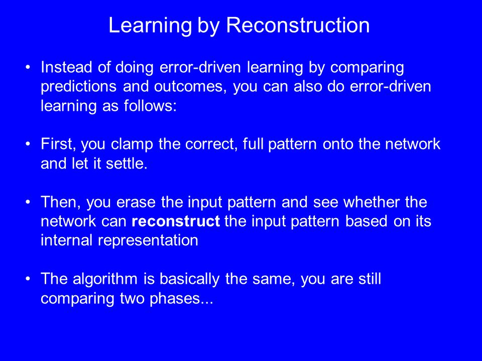Learning by Reconstruction Instead of doing error-driven learning by comparing predictions and outcomes, you can also do error-driven learning as follows: First, you clamp the correct, full pattern onto the network and let it settle.