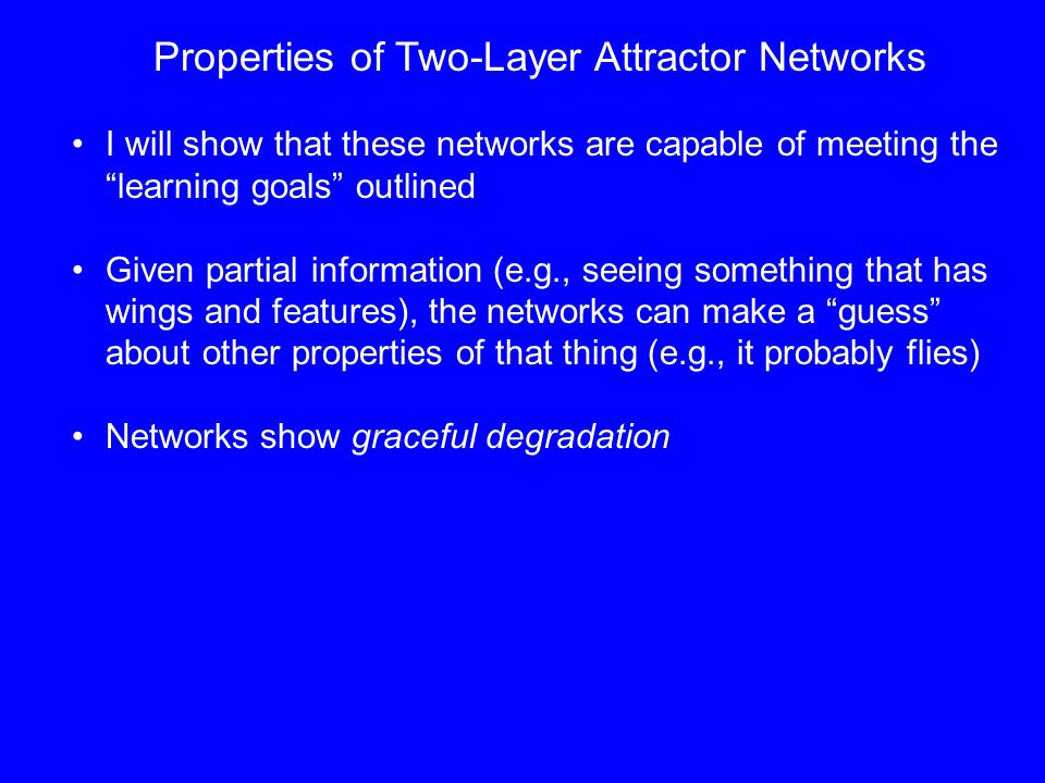 Properties of Two-Layer Attractor Networks I will show that these networks are capable of meeting the learning goals outlined Given partial information (e.g., seeing something that has wings and features), the networks can make a guess about other properties of that thing (e.g., it probably flies) Networks show graceful degradation