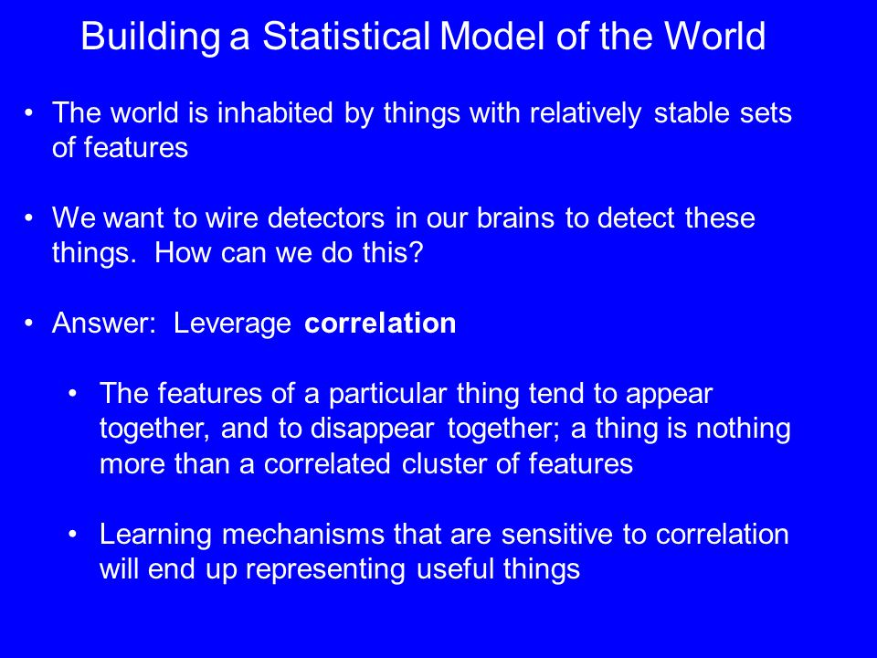 Building a Statistical Model of the World The world is inhabited by things with relatively stable sets of features We want to wire detectors in our brains to detect these things.
