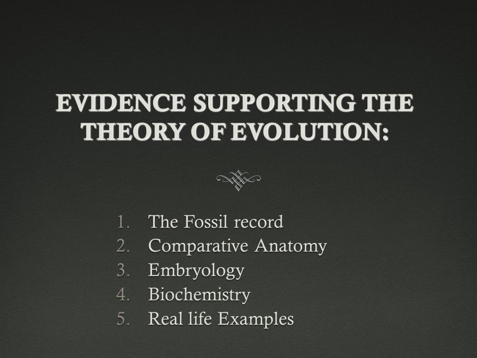 EVIDENCE SUPPORTING THE THEORY OF EVOLUTION: 1.The Fossil record 2.Comparative Anatomy 3.Embryology 4.Biochemistry 5.Real life Examples
