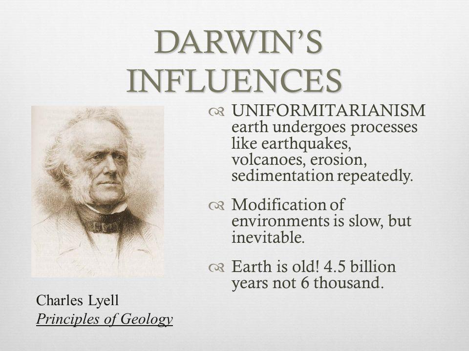 DARWIN'S INFLUENCES DARWIN'S INFLUENCES  UNIFORMITARIANISM earth undergoes processes like earthquakes, volcanoes, erosion, sedimentation repeatedly.