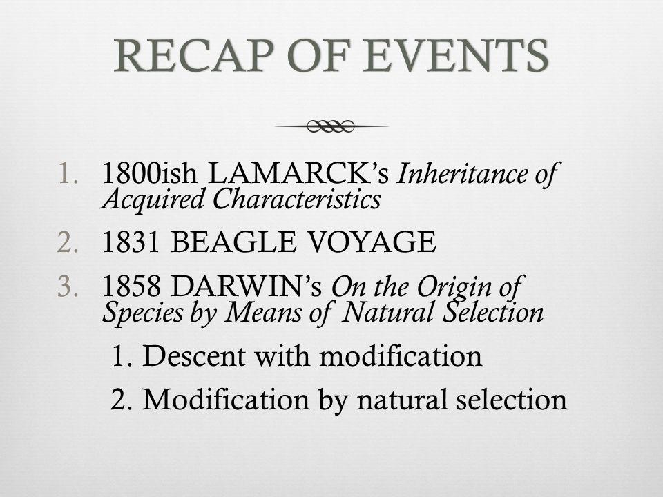 RECAP OF EVENTSRECAP OF EVENTS 1.1800ish LAMARCK's Inheritance of Acquired Characteristics 2.1831 BEAGLE VOYAGE 3.1858 DARWIN's On the Origin of Speci