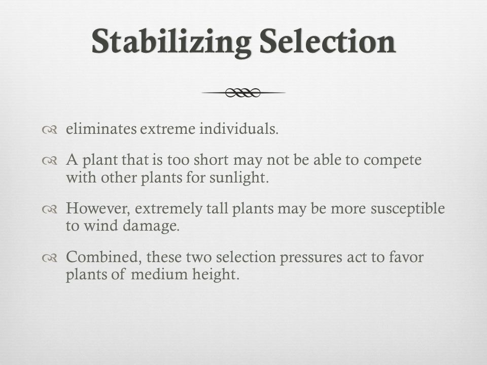 Stabilizing SelectionStabilizing Selection  eliminates extreme individuals.  A plant that is too short may not be able to compete with other plants