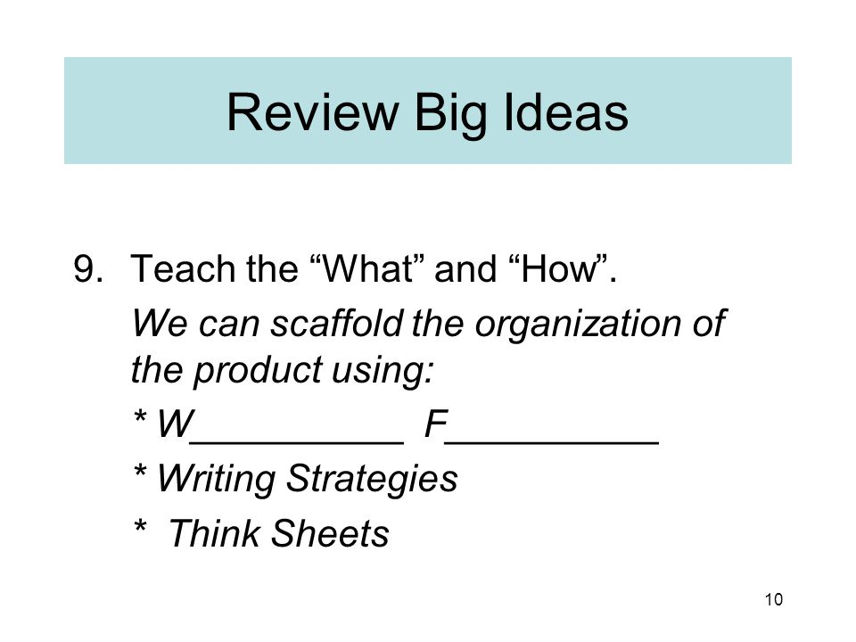 """10 Review Big Ideas 9.Teach the """"What"""" and """"How"""". We can scaffold the organization of the product using: * W__________ F__________ * Writing Strategie"""