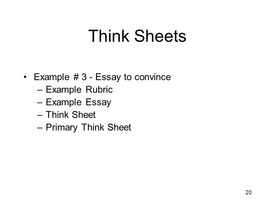 20 Think Sheets Example # 3 - Essay to convince –Example Rubric –Example Essay –Think Sheet –Primary Think Sheet