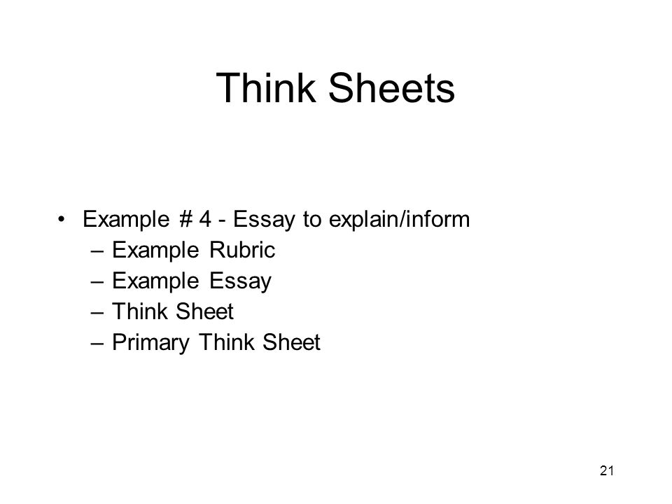 21 Think Sheets Example # 4 - Essay to explain/inform –Example Rubric –Example Essay –Think Sheet –Primary Think Sheet