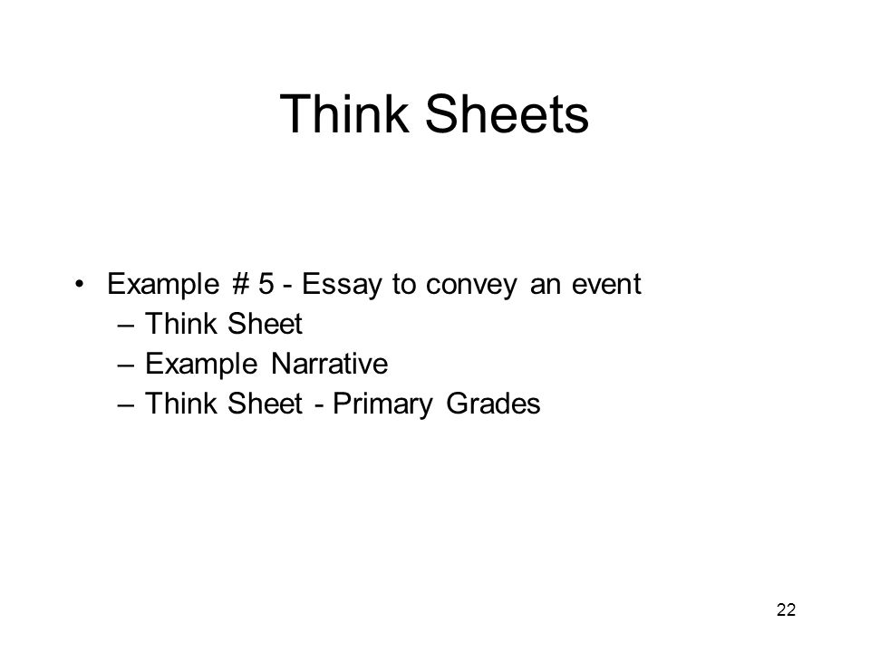 22 Think Sheets Example # 5 - Essay to convey an event –Think Sheet –Example Narrative –Think Sheet - Primary Grades