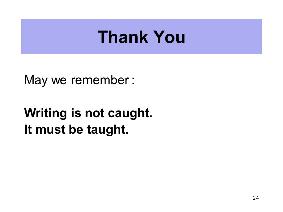24 Thank You May we remember : Writing is not caught. It must be taught.