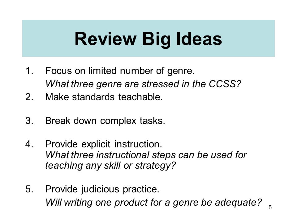 5 Review Big Ideas 1.Focus on limited number of genre. What three genre are stressed in the CCSS? 2.Make standards teachable. 3.Break down complex tas