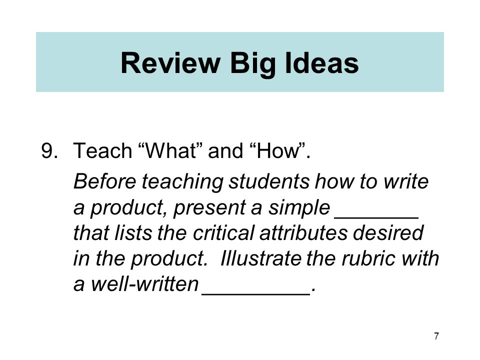 """7 Review Big Ideas 9.Teach """"What"""" and """"How"""". Before teaching students how to write a product, present a simple _______ that lists the critical attribu"""
