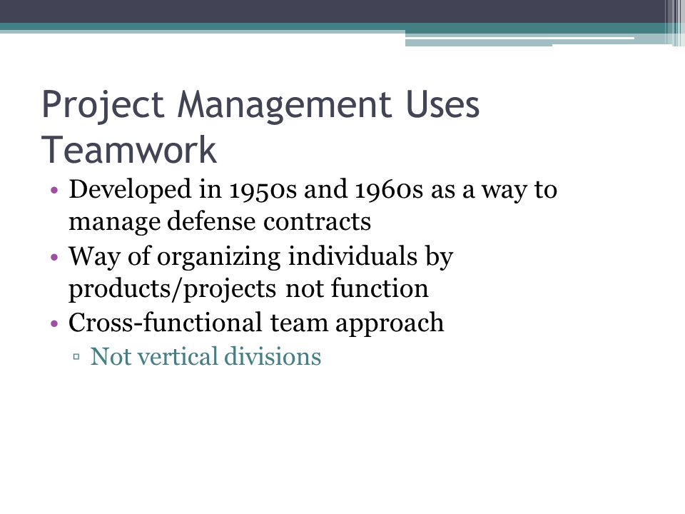 Project Management Uses Teamwork Developed in 1950s and 1960s as a way to manage defense contracts Way of organizing individuals by products/projects