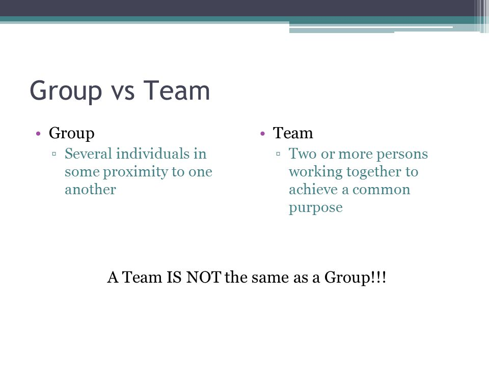 Group vs Team Group ▫Several individuals in some proximity to one another Team ▫Two or more persons working together to achieve a common purpose A Tea