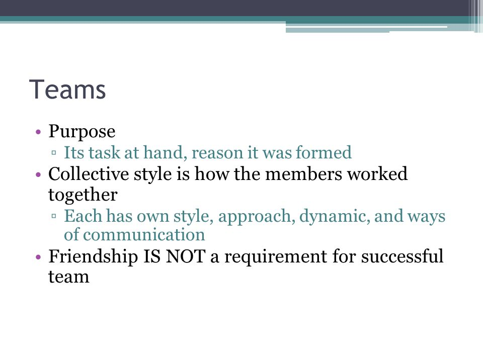 Teams Purpose ▫Its task at hand, reason it was formed Collective style is how the members worked together ▫Each has own style, approach, dynamic, and
