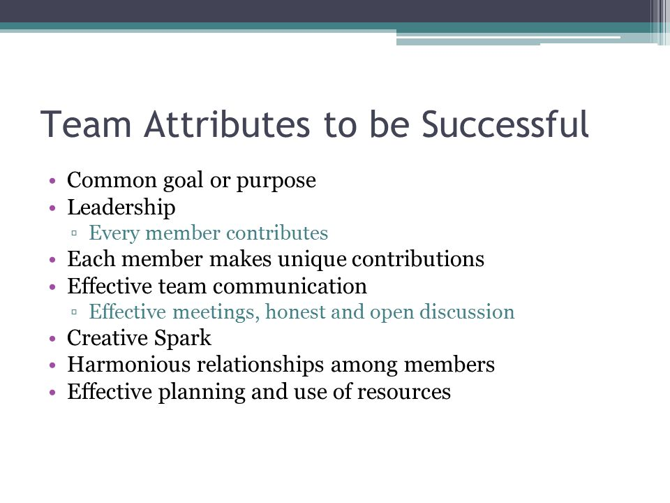 Team Attributes to be Successful Common goal or purpose Leadership ▫Every member contributes Each member makes unique contributions Effective team com