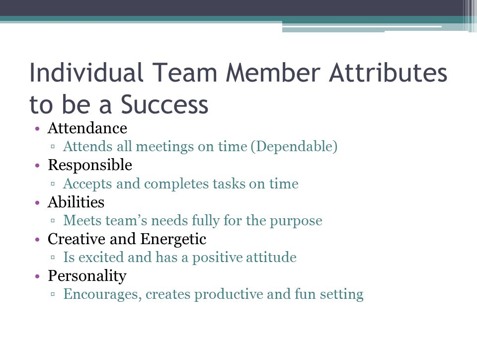 Individual Team Member Attributes to be a Success Attendance ▫Attends all meetings on time (Dependable) Responsible ▫Accepts and completes tasks on ti