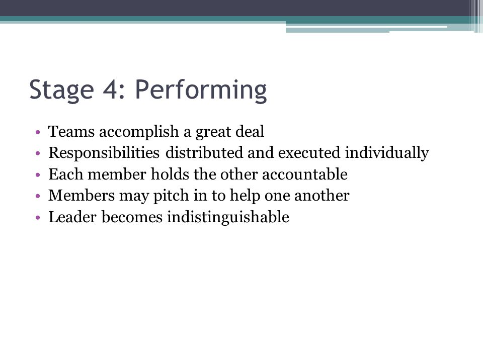 Stage 4: Performing Teams accomplish a great deal Responsibilities distributed and executed individually Each member holds the other accountable Membe