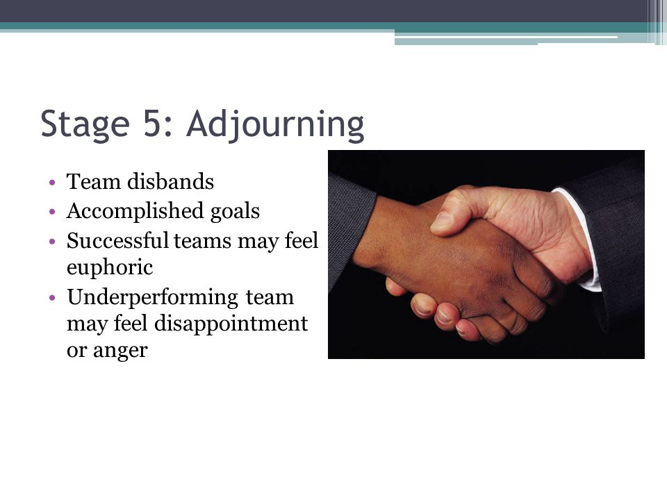 Stage 5: Adjourning Team disbands Accomplished goals Successful teams may feel euphoric Underperforming team may feel disappointment or anger