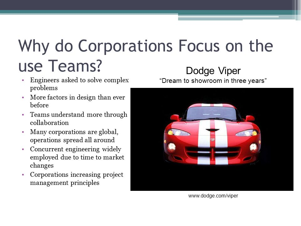 Why do Corporations Focus on the use Teams? Engineers asked to solve complex problems More factors in design than ever before Teams understand more th