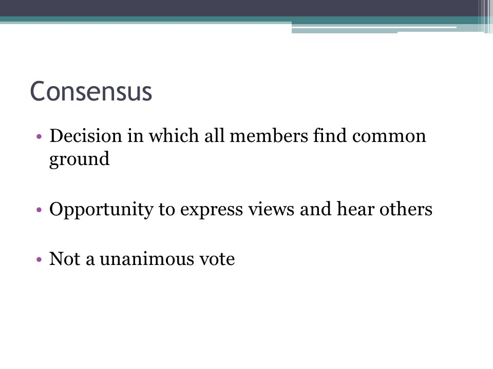 Consensus Decision in which all members find common ground Opportunity to express views and hear others Not a unanimous vote