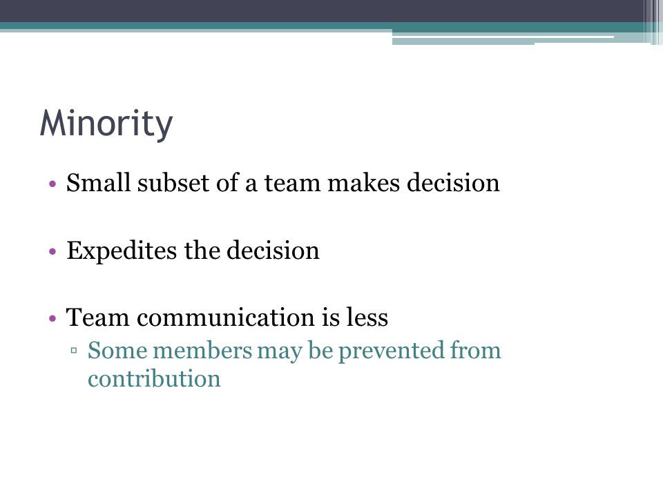 Minority Small subset of a team makes decision Expedites the decision Team communication is less ▫Some members may be prevented from contribution