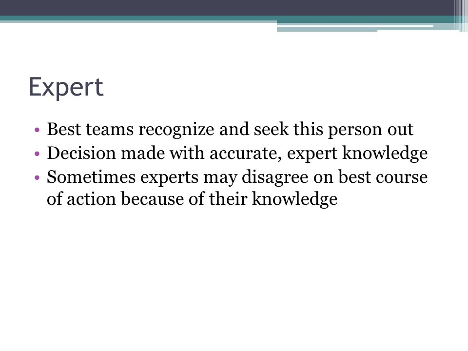 Expert Best teams recognize and seek this person out Decision made with accurate, expert knowledge Sometimes experts may disagree on best course of ac