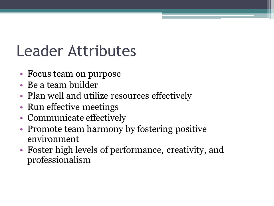 Leader Attributes Focus team on purpose Be a team builder Plan well and utilize resources effectively Run effective meetings Communicate effectively P
