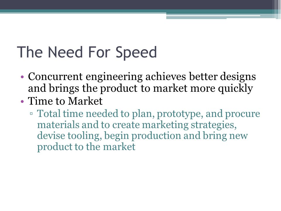 The Need For Speed Concurrent engineering achieves better designs and brings the product to market more quickly Time to Market ▫Total time needed to p