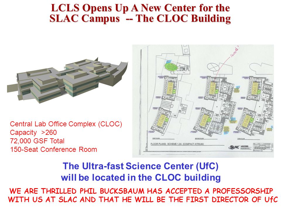 LCLS Opens Up A New Center for the SLAC Campus -- The CLOC Building Central Lab Office Complex (CLOC) Capacity >260 72,000 GSF Total 150-Seat Conference Room The Ultra-fast Science Center (UfC) will be located in the CLOC building WE ARE THRILLED PHIL BUCKSBAUM HAS ACCEPTED A PROFESSORSHIP WITH US AT SLAC AND THAT HE WILL BE THE FIRST DIRECTOR OF UfC