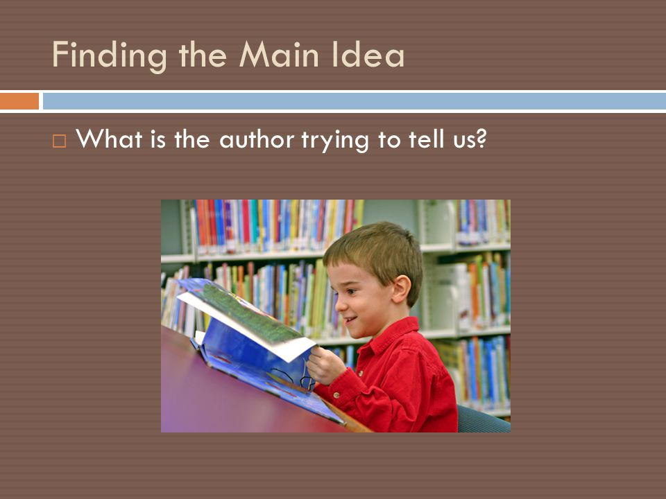 Finding the Main Idea  What is the author trying to tell us?