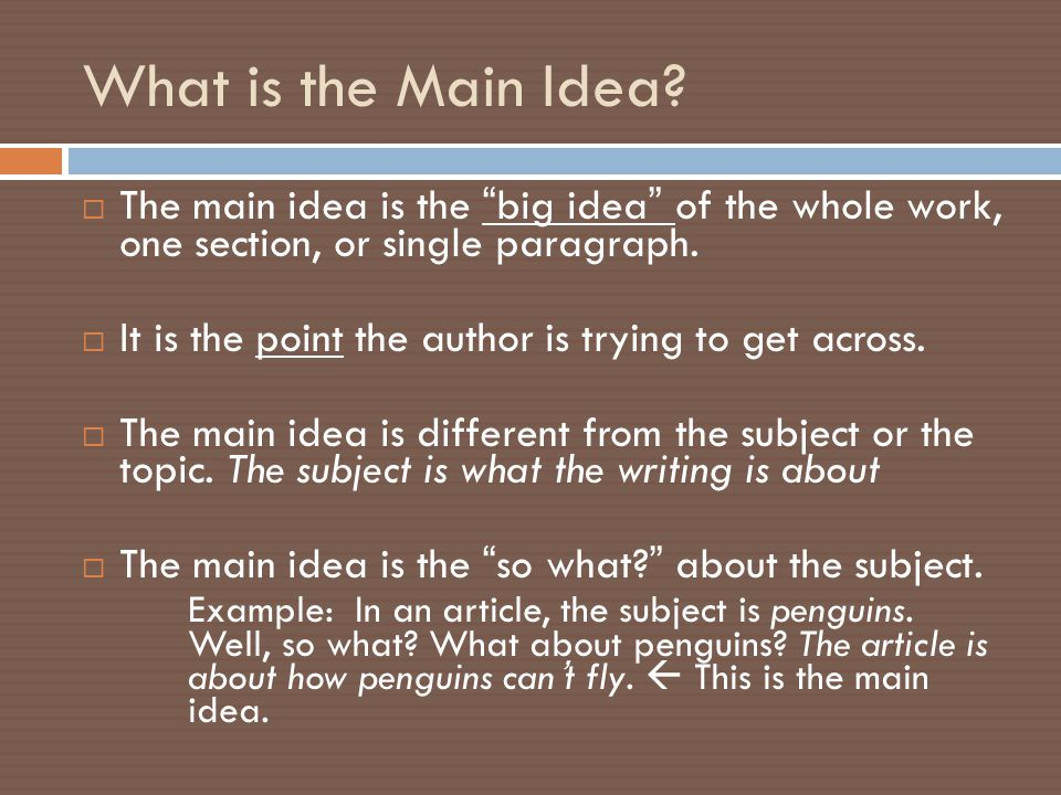 Formula for Finding the Main Idea Subject or Topic + What the author says about the subject or topic (supporting details) ______________________ = The Main Idea