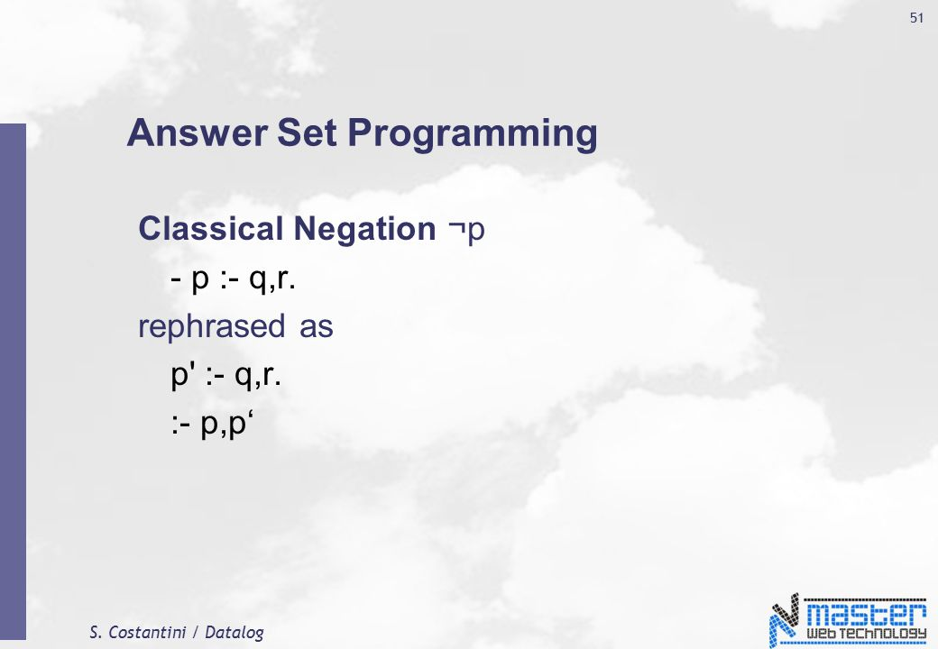 S.Costantini / Datalog 51 Answer Set Programming Classical Negation ¬p - p :- q,r.