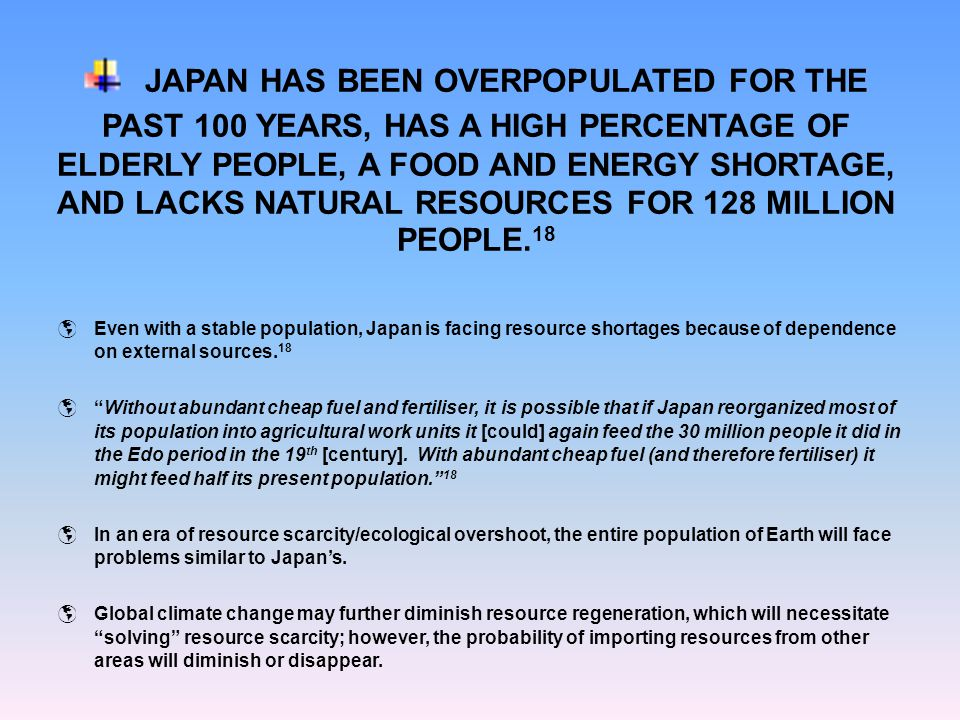 JAPAN HAS BEEN OVERPOPULATED FOR THE PAST 100 YEARS, HAS A HIGH PERCENTAGE OF ELDERLY PEOPLE, A FOOD AND ENERGY SHORTAGE, AND LACKS NATURAL RESOURCES