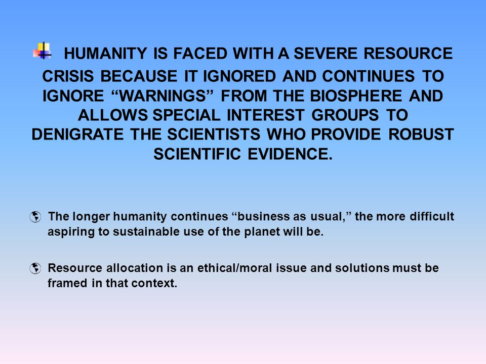 "HUMANITY IS FACED WITH A SEVERE RESOURCE CRISIS BECAUSE IT IGNORED AND CONTINUES TO IGNORE ""WARNINGS"" FROM THE BIOSPHERE AND ALLOWS SPECIAL INTEREST G"