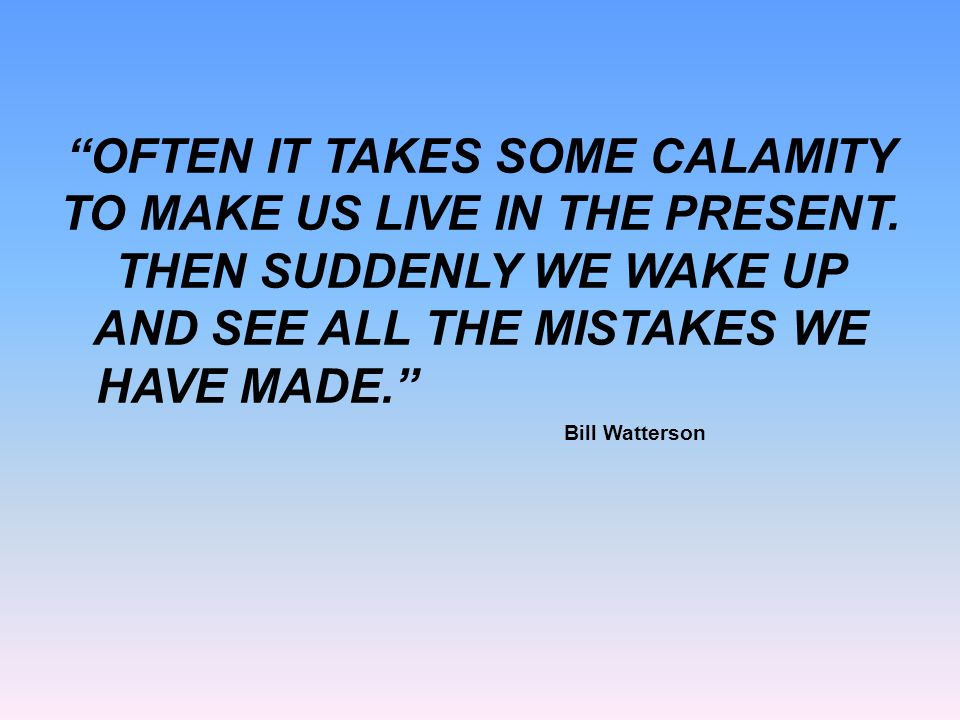 """OFTEN IT TAKES SOME CALAMITY TO MAKE US LIVE IN THE PRESENT. THEN SUDDENLY WE WAKE UP AND SEE ALL THE MISTAKES WE HAVE MADE."" Bill Watterson"