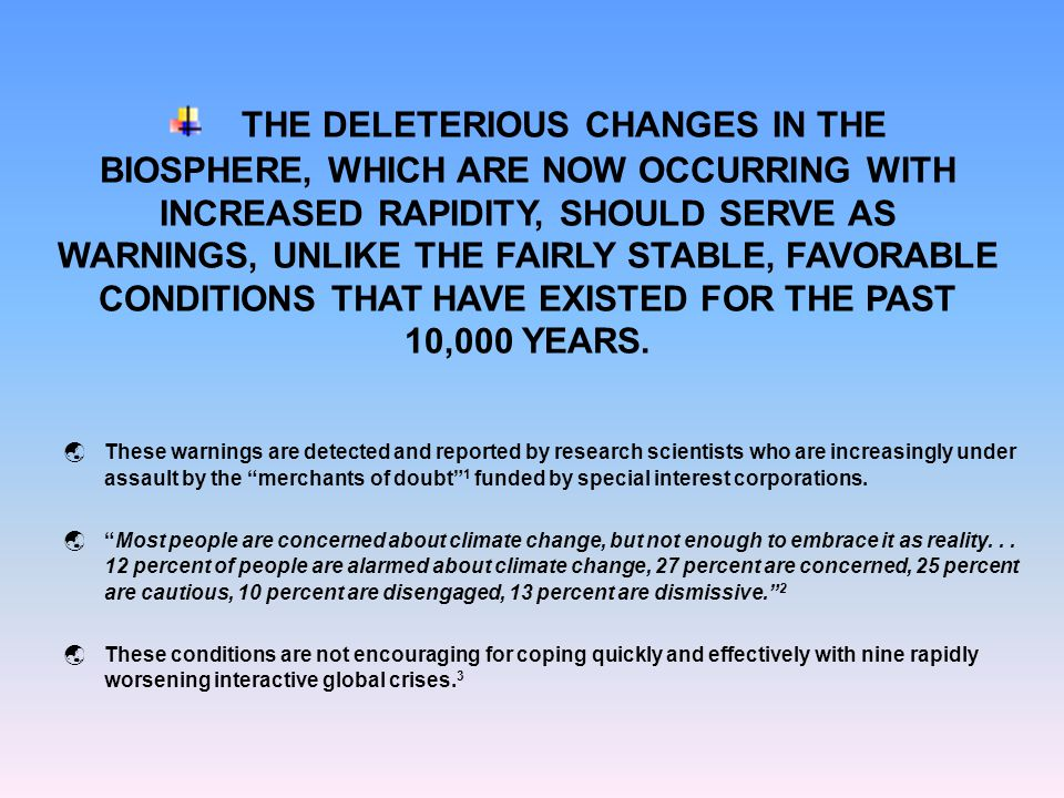 THE DELETERIOUS CHANGES IN THE BIOSPHERE, WHICH ARE NOW OCCURRING WITH INCREASED RAPIDITY, SHOULD SERVE AS WARNINGS, UNLIKE THE FAIRLY STABLE, FAVORABLE CONDITIONS THAT HAVE EXISTED FOR THE PAST 10,000 YEARS.