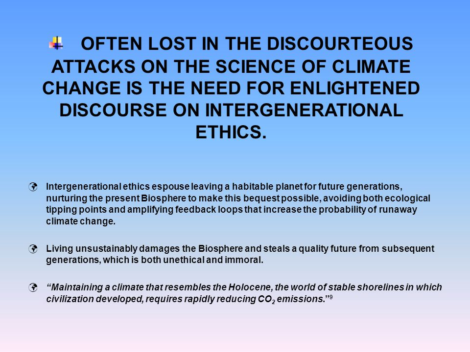 OFTEN LOST IN THE DISCOURTEOUS ATTACKS ON THE SCIENCE OF CLIMATE CHANGE IS THE NEED FOR ENLIGHTENED DISCOURSE ON INTERGENERATIONAL ETHICS. Intergenera
