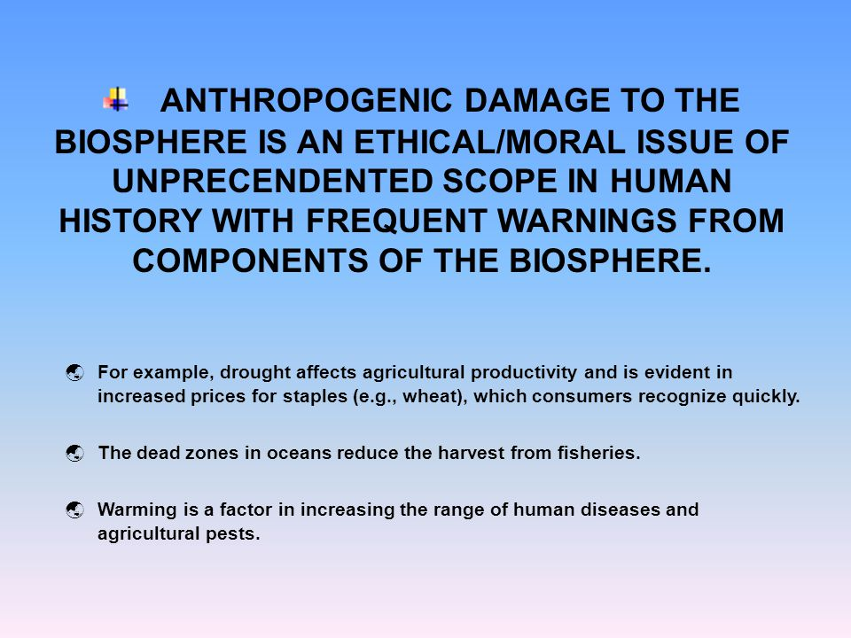 ANTHROPOGENIC DAMAGE TO THE BIOSPHERE IS AN ETHICAL/MORAL ISSUE OF UNPRECENDENTED SCOPE IN HUMAN HISTORY WITH FREQUENT WARNINGS FROM COMPONENTS OF THE
