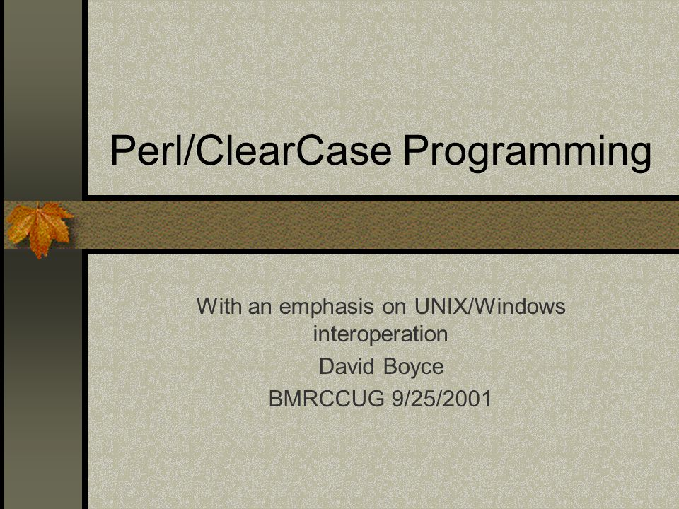 Perl/ClearCase Programming With an emphasis on UNIX/Windows interoperation David Boyce BMRCCUG 9/25/2001