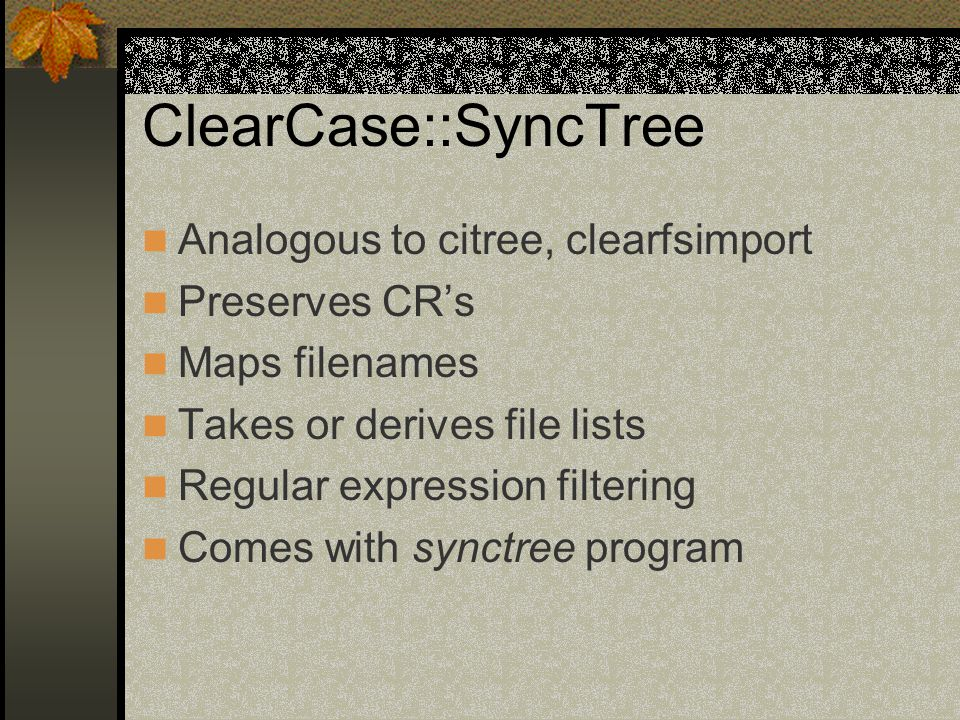 ClearCase::SyncTree Analogous to citree, clearfsimport Preserves CR's Maps filenames Takes or derives file lists Regular expression filtering Comes with synctree program