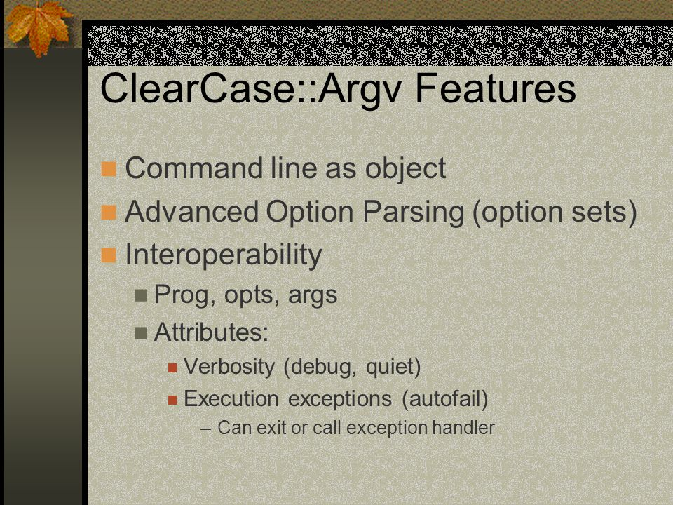 ClearCase::Argv Features Command line as object Advanced Option Parsing (option sets) Interoperability Prog, opts, args Attributes: Verbosity (debug, quiet) Execution exceptions (autofail) –Can exit or call exception handler