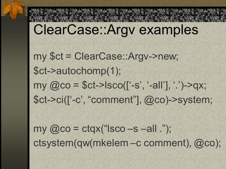 ClearCase::Argv examples my $ct = ClearCase::Argv->new; $ct->autochomp(1); my @co = $ct->lsco(['-s', '-all'], '.')->qx; $ct->ci(['-c', comment ], @co)->system; my @co = ctqx( lsco –s –all. ); ctsystem(qw(mkelem –c comment), @co);