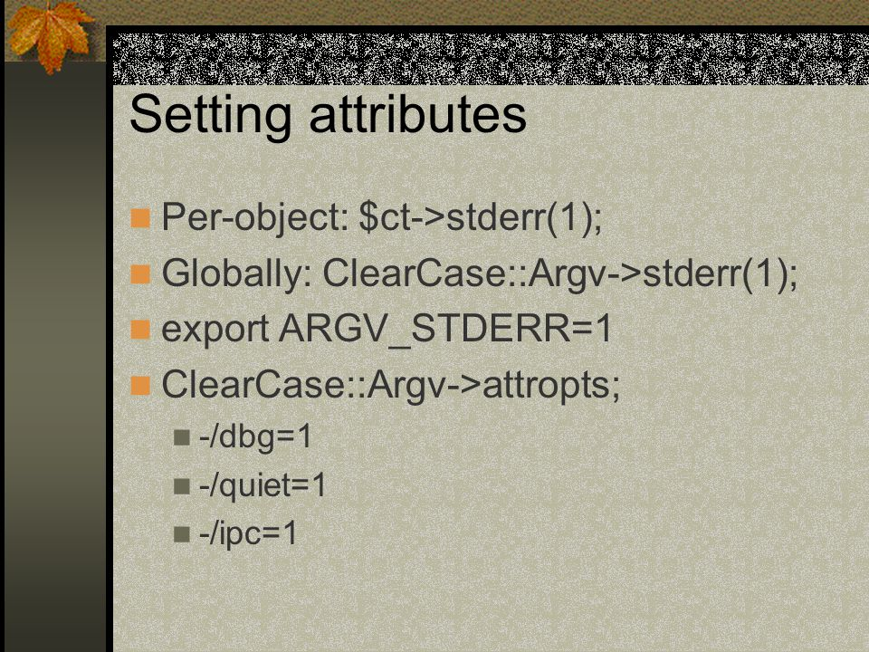 Setting attributes Per-object: $ct->stderr(1); Globally: ClearCase::Argv->stderr(1); export ARGV_STDERR=1 ClearCase::Argv->attropts; -/dbg=1 -/quiet=1 -/ipc=1