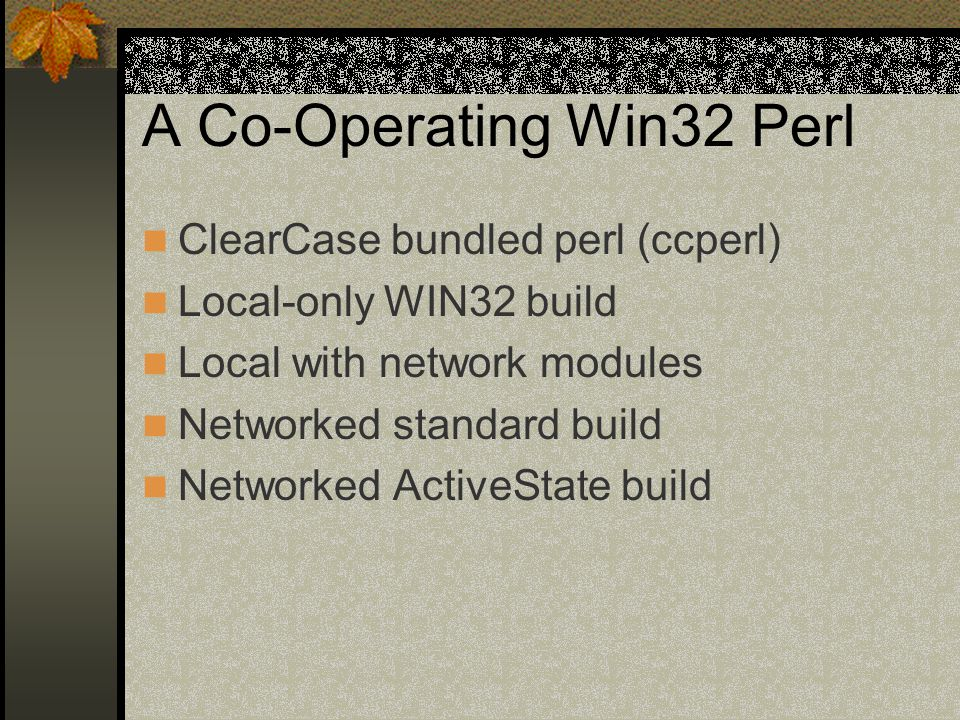 A Co-Operating Win32 Perl ClearCase bundled perl (ccperl) Local-only WIN32 build Local with network modules Networked standard build Networked ActiveState build