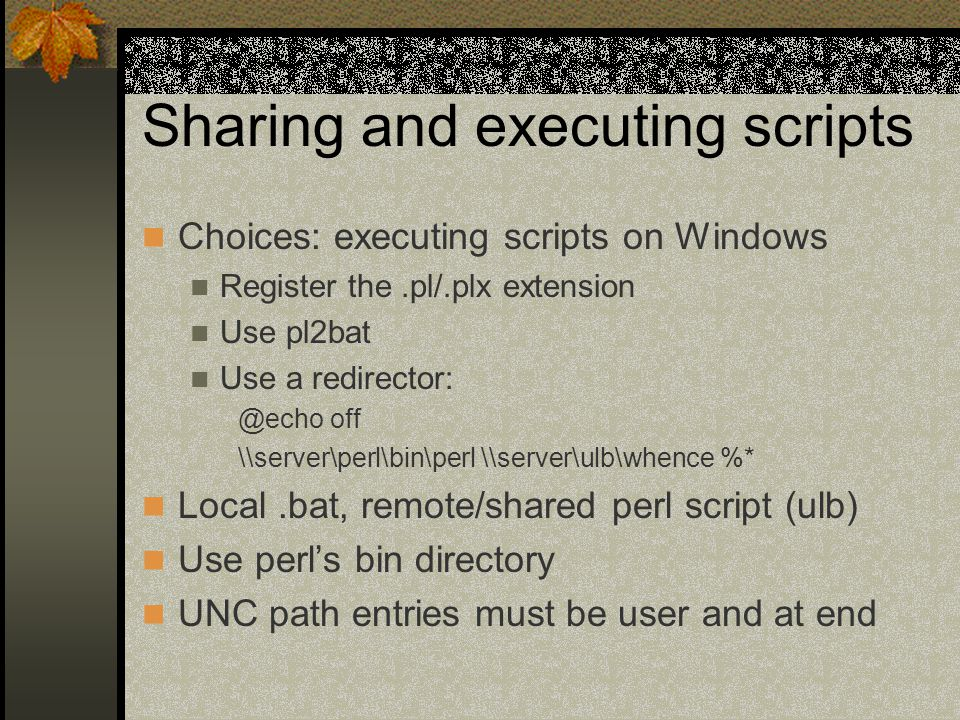 Sharing and executing scripts Choices: executing scripts on Windows Register the.pl/.plx extension Use pl2bat Use a redirector: @echo off \\server\perl\bin\perl \\server\ulb\whence %* Local.bat, remote/shared perl script (ulb) Use perl's bin directory UNC path entries must be user and at end