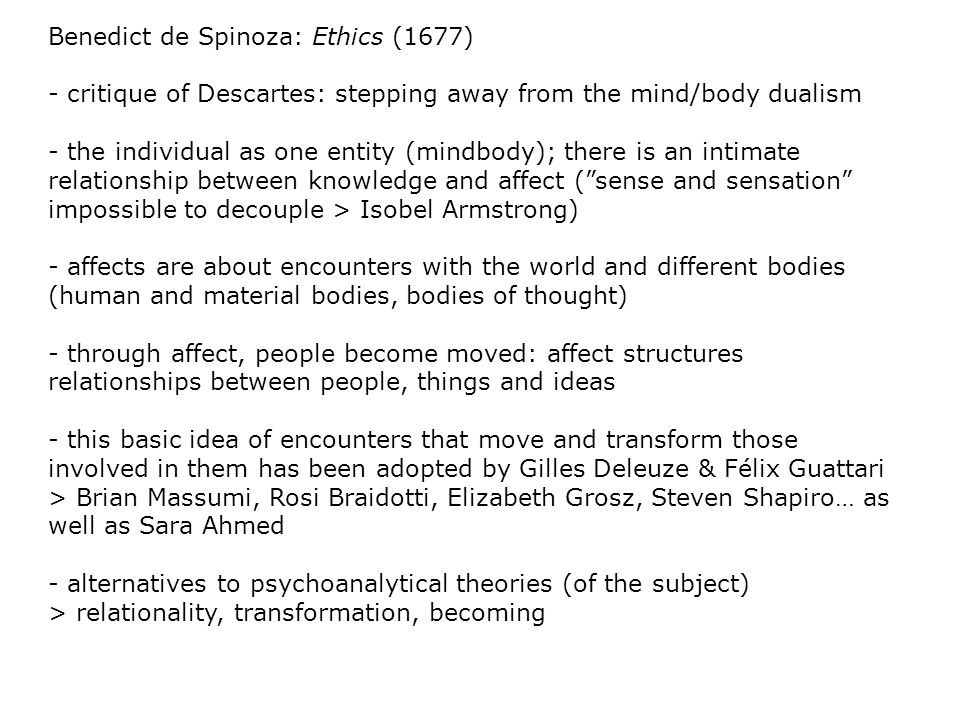 Benedict de Spinoza: Ethics (1677) - critique of Descartes: stepping away from the mind/body dualism - the individual as one entity (mindbody); there is an intimate relationship between knowledge and affect ( sense and sensation impossible to decouple > Isobel Armstrong) - affects are about encounters with the world and different bodies (human and material bodies, bodies of thought) - through affect, people become moved: affect structures relationships between people, things and ideas - this basic idea of encounters that move and transform those involved in them has been adopted by Gilles Deleuze & Félix Guattari > Brian Massumi, Rosi Braidotti, Elizabeth Grosz, Steven Shapiro… as well as Sara Ahmed - alternatives to psychoanalytical theories (of the subject) > relationality, transformation, becoming