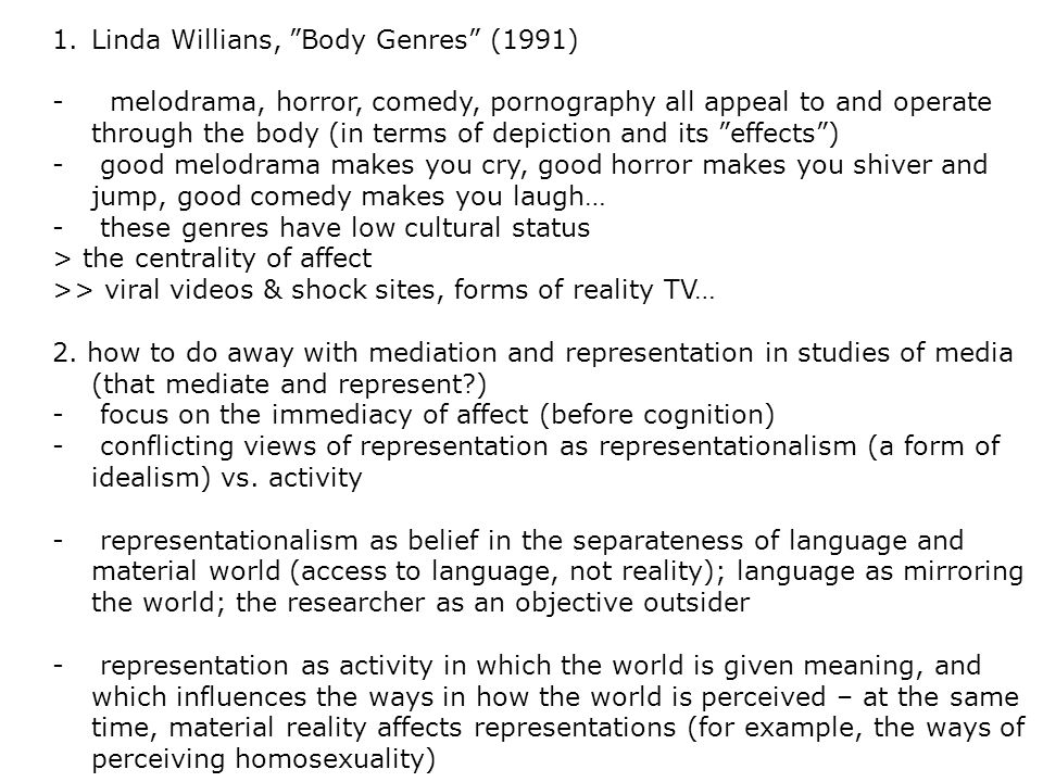 1.Linda Willians, Body Genres (1991) - melodrama, horror, comedy, pornography all appeal to and operate through the body (in terms of depiction and its effects ) - good melodrama makes you cry, good horror makes you shiver and jump, good comedy makes you laugh… - these genres have low cultural status > the centrality of affect >> viral videos & shock sites, forms of reality TV… 2.